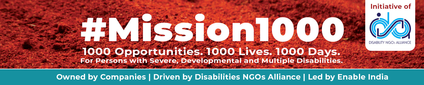 Initiative of Disability NGOs Alliance; Mission 1000; 1000 Opportunities. 1000 Lives. 1000 Days. For Persons with Developmental, Severe and Multiple Disabilities. Owned by Companies | Driven by Disabilities NGOs Alliance | Led by Enable India