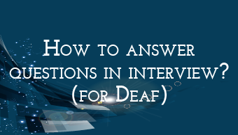 Go to How to answer questions in interview (for Deaf)