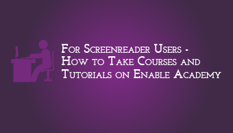 Download For Screenreader Users- How to take Courses and Tutorials on Enable Academy